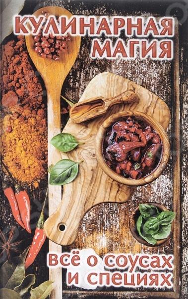 Предлагаем Вашему вниманию книгу Кулинарная магия. Все о соусах и специях .