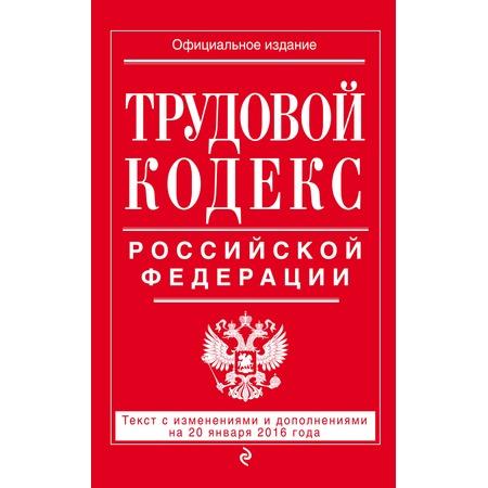 Купить Трудовой кодекс Российской Федерации. Текст с изменениями и дополнениями на 20 января 2016 год