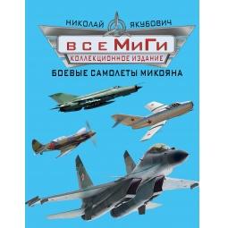 Купить Все МиГи. Боевые самолеты Микояна. Коллекционное издание