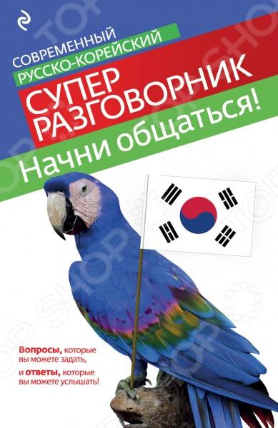 Начни общаться! Современный русско-корейский суперразговорник