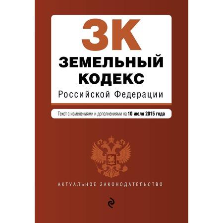 Купить Земельный кодекс Российской Федерации . Текст с изменениями и дополнениями на 10 июля 2015 год