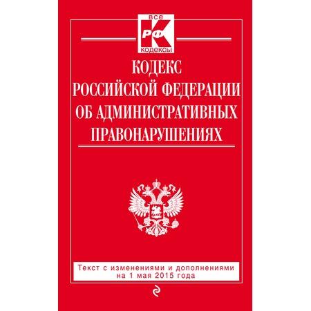 Купить Кодекс Российской Федерации об административных правонарушениях . Текст с изменениями и дополнениями на 1 мая 2015 год