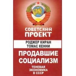 Купить Продавшие социализм. Теневая экономика в СССР