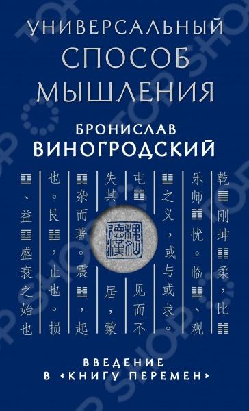 Универсальный способ мышления. Введение в Книгу Перемен позволяет научиться языку Книги Перемен - великого сокровища китайской мудрости. Владея этим языком читатель получает возможность создавать на нем свои знаковые конструкции. Эти знаковые конструкции, или способы осознания мира, могут непосредственно вплетаться в узор обстоятельств, меняя качества этого узора, или проще говоря, владение языком перемен позволяет управлять миром своего сознания. Книга Перемен в течение тысячелетий являлась пособием по искусству мыслить, на котором оттачивали свой ум миллионы китайских мыслителей и деятелей, принимавших участие в управлении империей. Универсальный способ мышления. Введение в Книгу Перемен вместе с подготовленным Брониславом Виногродским трехтомником Толкование Книги Перемен Ли Гуанди являются плодом более чем тридцатилетних исследований и изысканий, целью которых было донести до русскоязычного читателя всю глубину содержательных подходов, имеющихся в Книге Перемен . На русском языке до настоящего времени не выходило ни одного столь полного и глубокого исследования этого древнего труда.