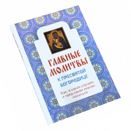Купить Главные молитвы к Пресвятой Богородице. Как, в каких случаях и пред какой иконой молиться