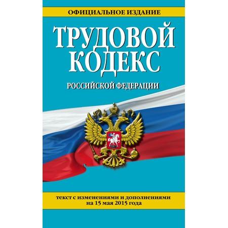 Купить Трудовой кодекс Российской Федерации. Текст с изменениями и дополнениями на 15 мая 2015 год