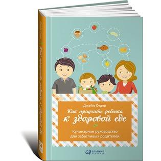 Купить Как приучить ребенка к здоровой еде. Кулинарное руководство для заботливых родителей
