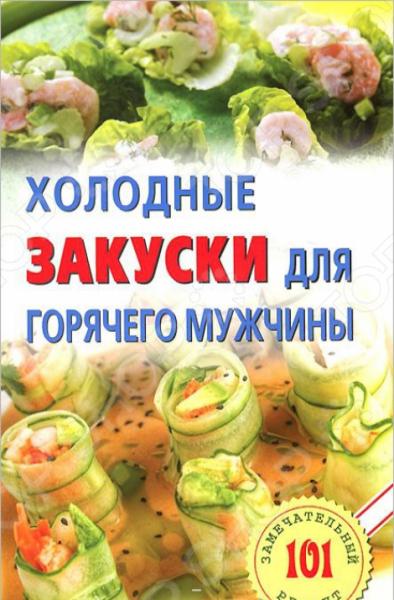 Холодные закуски для горячего мужчиныСалаты и закуски<br>Без холодных закусок не обходится ни одно праздничное застолье. Благодаря своим вкусовым качествам и привлекательному внешнему виду они возбуждают аппетит, служат украшением стола. В этой книжке собраны наиболее интересные рецепты холодных закусок русской традиционной кухни и кухни других народов.<br>