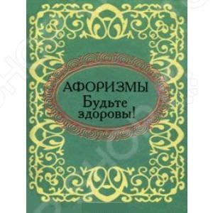 Будьте здоровы! АфоризмыАфоризмы. Цитаты. Крылатые слова<br>Это миниатюрное издание представляет собой сборник глубоких, тонких и мудрых афоризмов о здоровье.<br>