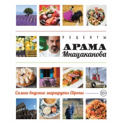 Купить Рецепты Арама Мнацаканова. Самые вкусные маршруты Европы