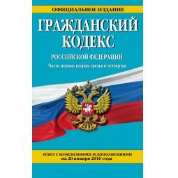 Купить Гражданский кодекс Российской Федерации. Части первая, вторая, третья и четвертая. Текст с изменениями и дополнениями на 20 января 2016 год