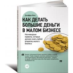 Купить Как делать большие деньги в малом бизнесе. Неочевидные правила, которые должен знать любой владелец малого бизнеса