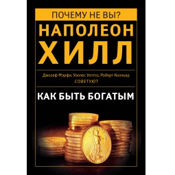 Купить Как быть богатым. Советуют Наполеон Хилл, Джозеф Мэрфи, Уоллес Уоттлз, Роберт Колльер (сборник)