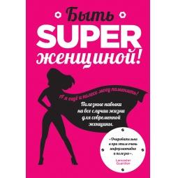 Купить Быть superженщиной! Полезные навыки на все случаи жизни для современной женщины