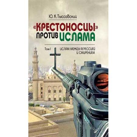 Купить «Крестоносцы» против ислама. В 2-х томах. Том 1. Ислам между агрессией и смирением