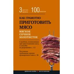 Купить Как грамотно приготовить мясо. 3 простых правила и 100 рецептов