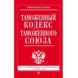 фото Таможенный кодекс Таможенного союза. Текст с изменениями и дополнениями на 2016 г.