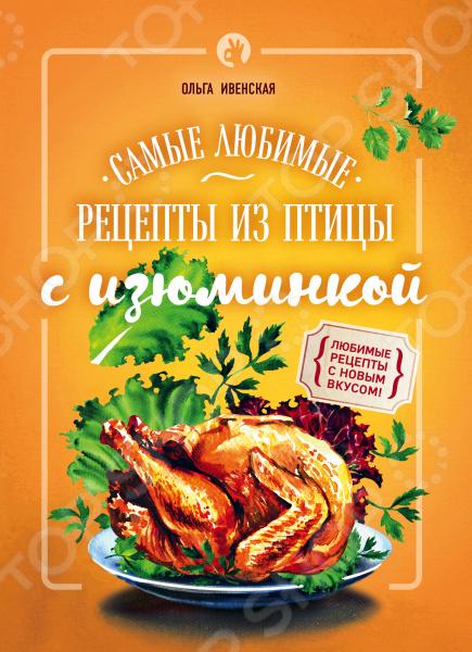 Самые любимые рецепты из птицы с изюминкойБлюда из мяса, птицы<br>Если вы хотите внести разнообразие в традиционные и уже полюбившиеся рецепты, удивить и вкусно накормить семью и друзей, то наша книга для вас! Здесь вы найдете несложные рецепты из доступных продуктов, на которые взглянули немного по-другому добавили изюминку !<br>