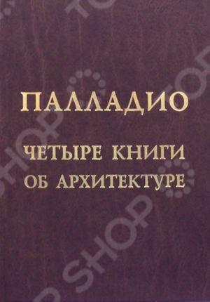 Факсимильное воспроизведение издания 1937 г. всемирно известного труда зодчего эпохи Возрождения. Для архитекторов и искусствоведов.
