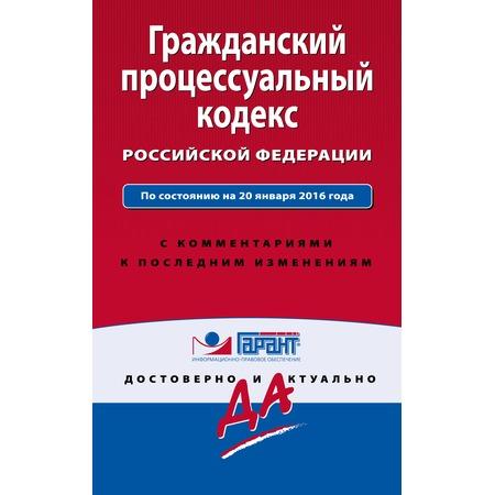 Купить Гражданский процессуальный кодекс Российской Федерации. По состоянию на 20 января 2016 года. С комментариями к последним изменениям
