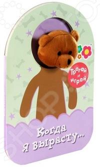 Когда я вырастуКнижки-игрушки<br>Книжка с игрушкой. Мишка Тед вместе с Мамой думает кем ему стать, когда он вырастет. Материал: мелованный картон, текстиль. Для детей до 3-х лет.<br>