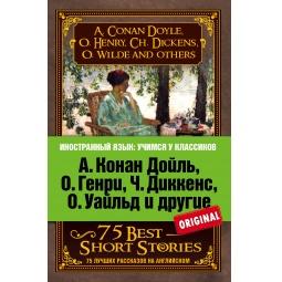 Купить А. Конан Дойль, О. Генри, Ч. Диккенс, О. Уайльд и другие. 75 лучших рассказов