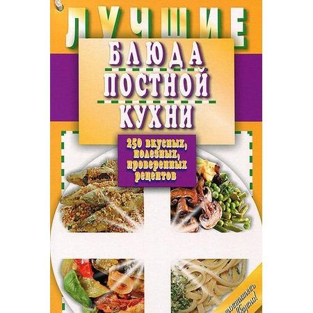 Купить Лучшие блюда постной кухни. 250 вкусных, полезных, проверенных рецептов