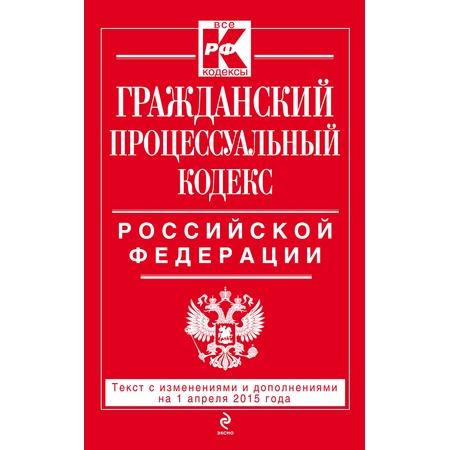 Купить Гражданский процессуальный кодекс Российской Федерации .Текст с изменениями и дополнениями на 1 апреля 2015 г.