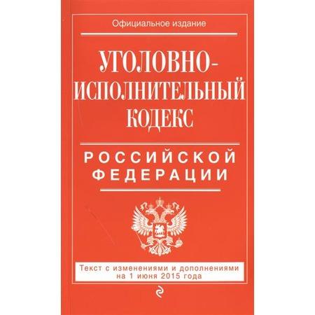 Купить Уголовно-исполнительный кодекс Российской Федерации . Текст с изменениями и дополнениями на 1 июня 2015 год