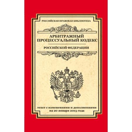 Купить Арбитражный процессуальный кодекс Российской Федерации. Текст с изменениями и дополнениями на 20 января 2015 г.