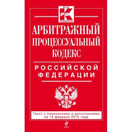 Купить Арбитражный процессуальный кодекс Российской Федерации. Текст с изменениями и дополнениями на 15 февраля 2015 г.