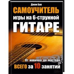 Купить Самоучитель игры на 6-струнной гитаре. От новичка до мастера всего за 10 занятий