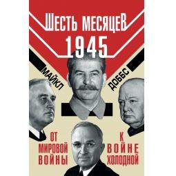 Купить Шесть месяцев 1945 г. От Мировой войны к войне холодной