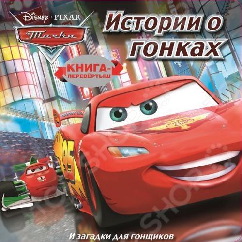 Тачки. Истории о гонках. Загадки для гонщиковКниги по мультфильмам<br>Прочитай историю, потом переверни книгу и выполни потрясающие задания!<br>