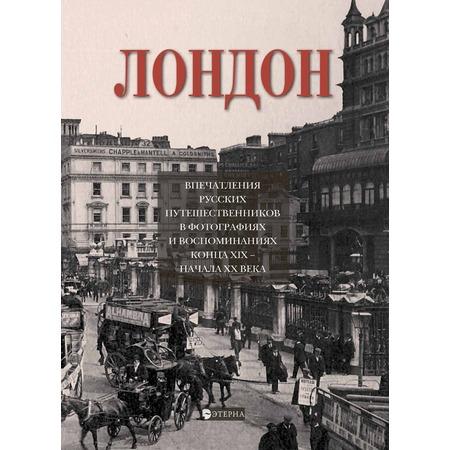 Купить Лондон. Впечатление русских путешественников в фотографиях и воспоминаниях конца XIX начала - XX века