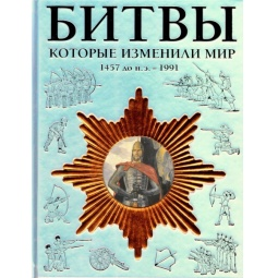 Купить Битвы, которые изменили мир. 1457 г. до н.э. - 1991 г.