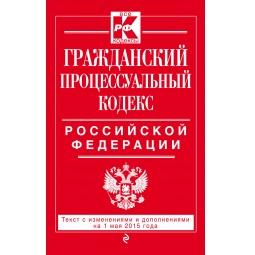 Купить Гражданский процессуальный кодекс Российской Федерации . Текст с изменениями и дополнениями на 1 мая 2015 год