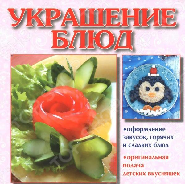 Украшение блюдСервировка стола. Украшение блюд<br>Из этой книги вы узнаете как оформить закуски, горячие и сладкие блюда, оригинально подавать детские вкусняшки.<br>