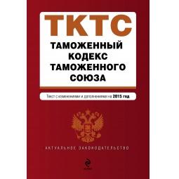 Купить Таможенный кодекс Таможенного союза. Текст с изменениями и дополнениями на 2015 г.