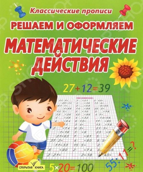 Математические действияНачальная школа: учебные пособия, вспомогательные материалы<br>Пропись Решаем и оформляем. Арифметические действия поможет вашему малышу изучить простейшие арифметические правила. Для детей дошкольного и младшего школьного возраста.<br>
