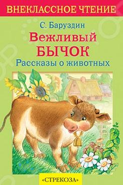 Вежливый бычокСказки русских писателей<br>Предлагаем вашему вниманию сборник рассказов о животных Сергея Баруздина для детей младшего школьного возраста.<br>