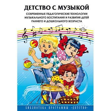 Купить Детство с музыкой. Современные педагогические технологии музыкального воспитания и развития детей раннего и дошкольного возраста