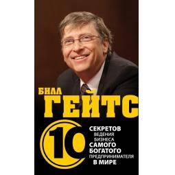 Купить Билл Гейтс. 10 секретов ведения бизнеса самого богатого предпринимателя в мире