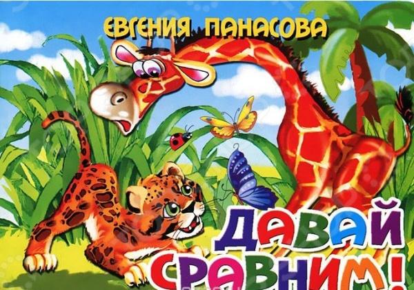 Давай сравним!Общее развитие. Тесты<br>Вашему вниманию предлагается красочно иллюстрированная книжка Е.Панасовой Давай сравним! . Для детей дошкольного возраста.<br>