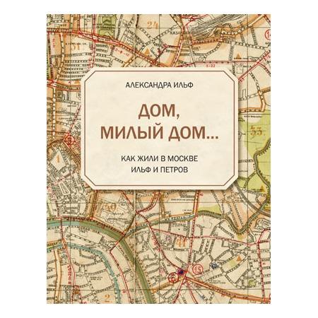 Купить Дом, милый дом Как жили в Москве Ильф и Петров