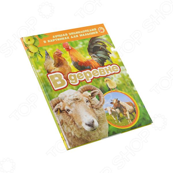 В деревнеЗнакомство с окружающим миром<br>В раннем возрасте дети любят рассматривать картинки. Книги с яркими фотографиями познакомят малыша с техникой, автомобилями, с разными видами животных, дадут самые первые знания об окружающем мире. Познавай и открывай мир с ЛУЧШЕЙ ЭНЦИКЛОПЕДИЕЙ В КАРТИНКАХ ДЛЯ МАЛЫШЕЙ!<br>