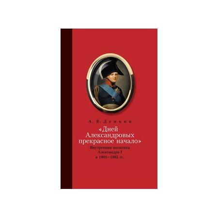 Купить Дней Александровых прекрасное начало. Внутренняя политика Алесандра I в 1801-1805 гг.