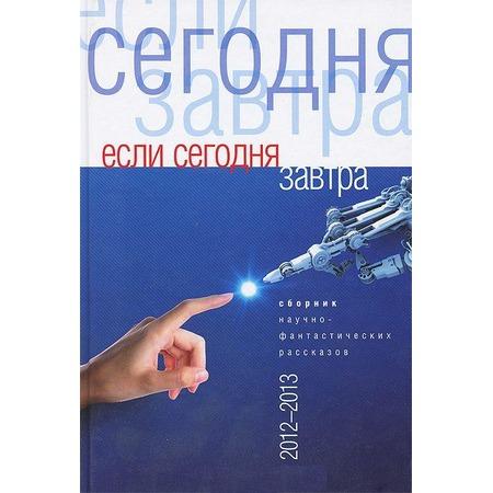 Купить Если сегодня завтра. Сборник научно-фантастических рассказов 2012-2013