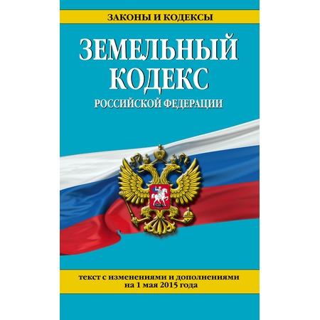 Купить Земельный кодекс Российской Федерации. Текст с изменениями и дополнениями на 1 мая 2015 год