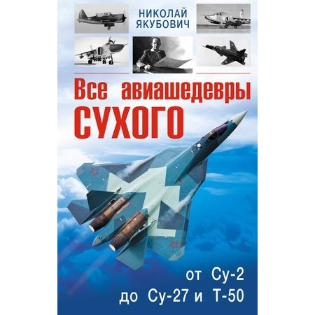 Купить Все авиашедевры Сухого от Су-2 до Су-27 и Т-50